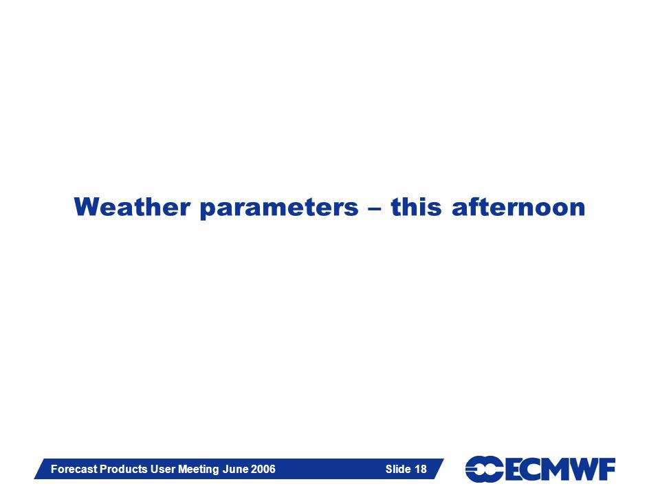 Slide 18 Forecast Products User Meeting June 2006 Slide 18 Weather parameters – this afternoon