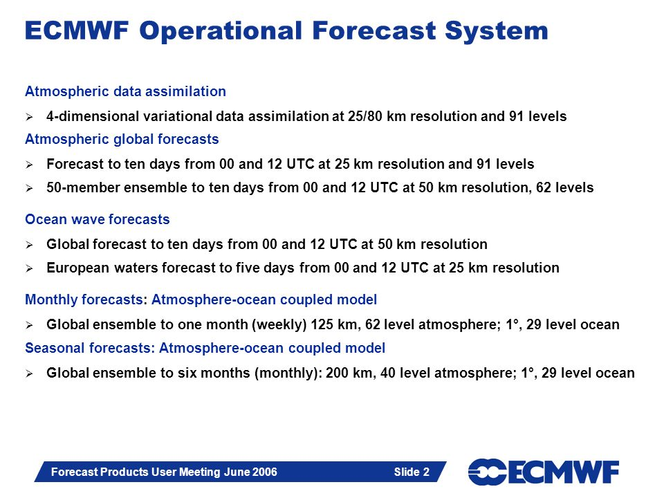 Slide 2 Forecast Products User Meeting June 2006 Slide 2 Atmospheric data assimilation 4-dimensional variational data assimilation at 25/80 km resolut