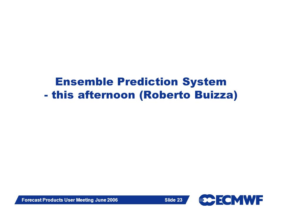 Slide 23 Forecast Products User Meeting June 2006 Slide 23 Ensemble Prediction System - this afternoon (Roberto Buizza)