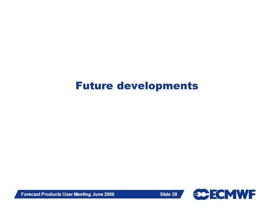 Slide 28 Forecast Products User Meeting June 2006 Slide 28 Future developments