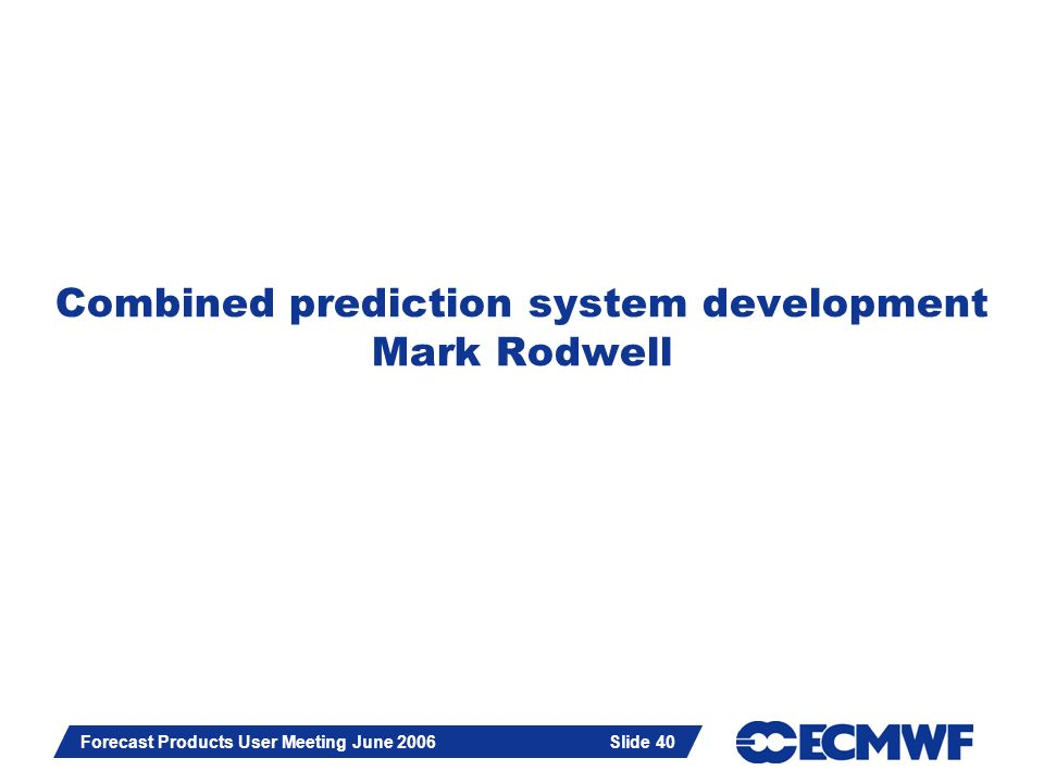 Slide 40 Forecast Products User Meeting June 2006 Slide 40 Combined prediction system development Mark Rodwell