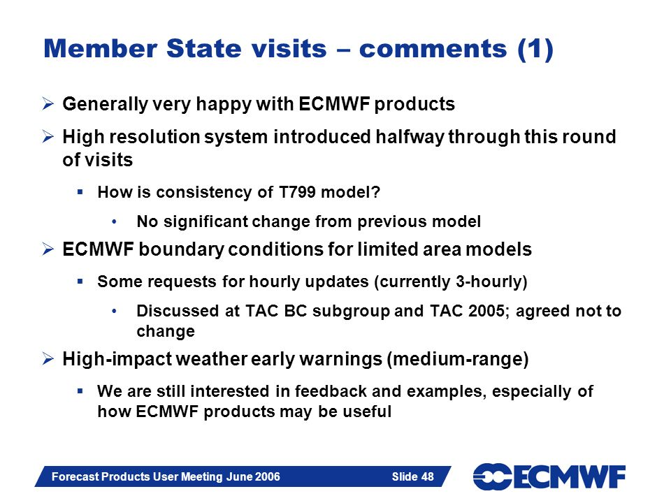 Slide 48 Forecast Products User Meeting June 2006 Slide 48 Member State visits – comments (1) Generally very happy with ECMWF products High resolution