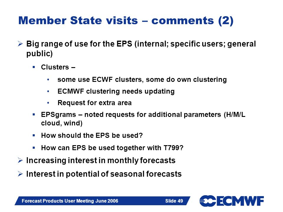 Slide 49 Forecast Products User Meeting June 2006 Slide 49 Member State visits – comments (2) Big range of use for the EPS (internal; specific users;