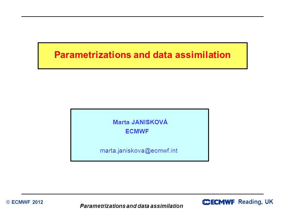Reading, UK Parametrizations and data assimilation © ECMWF 2012 Marta JANISKOVÁ ECMWF marta.janiskova@ecmwf.int Parametrizations and data assimilation