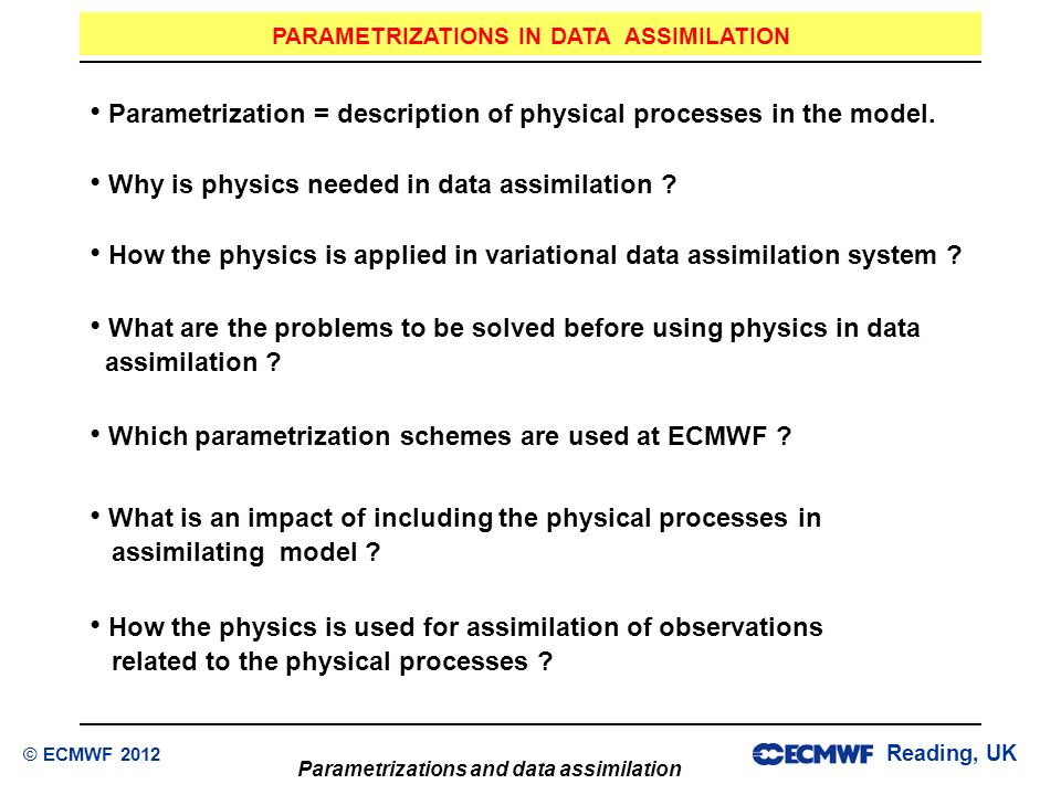 Reading, UK Parametrizations and data assimilation © ECMWF 2012 Why is physics needed in data assimilation ? How the physics is applied in variational