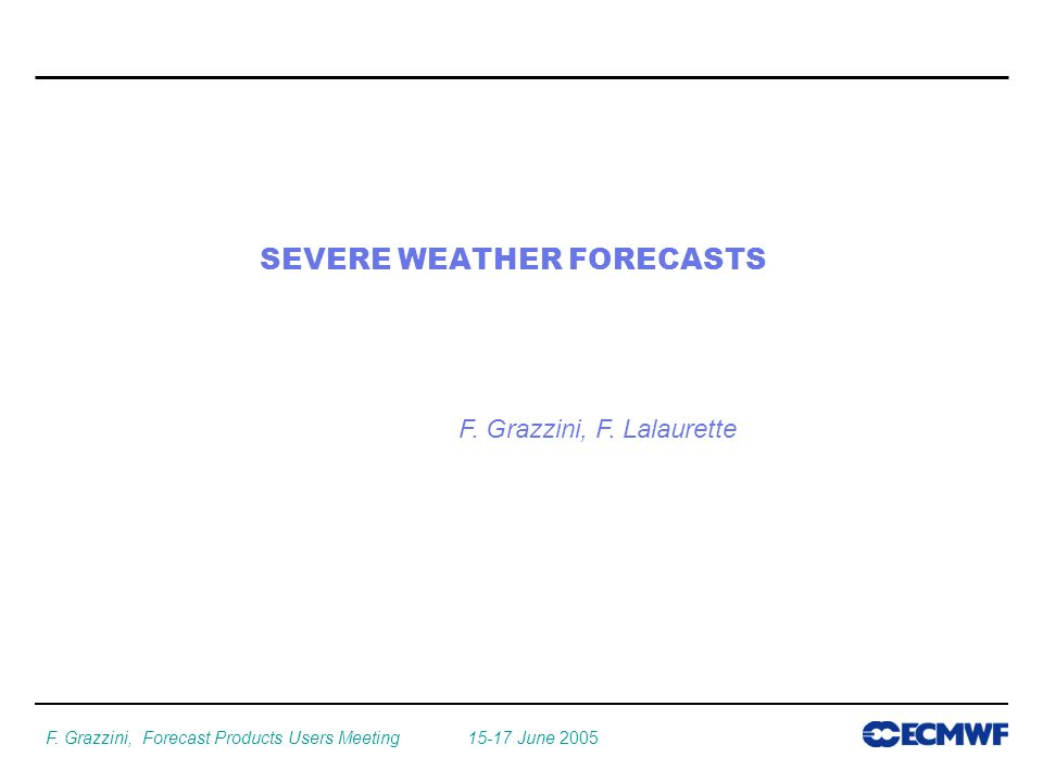 F. Grazzini, Forecast Products Users Meeting June 2005 SEVERE WEATHER FORECASTS F.