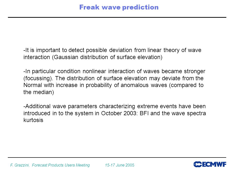 F. Grazzini, Forecast Products Users Meeting 15-17 June 2005 Freak wave prediction -It is important to detect possible deviation from linear theory of