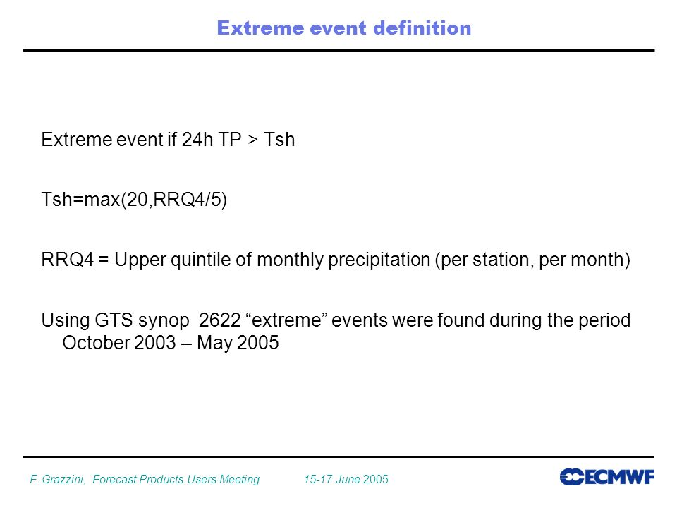 F. Grazzini, Forecast Products Users Meeting 15-17 June 2005 Extreme event if 24h TP > Tsh Tsh=max(20,RRQ4/5) RRQ4 = Upper quintile of monthly precipi