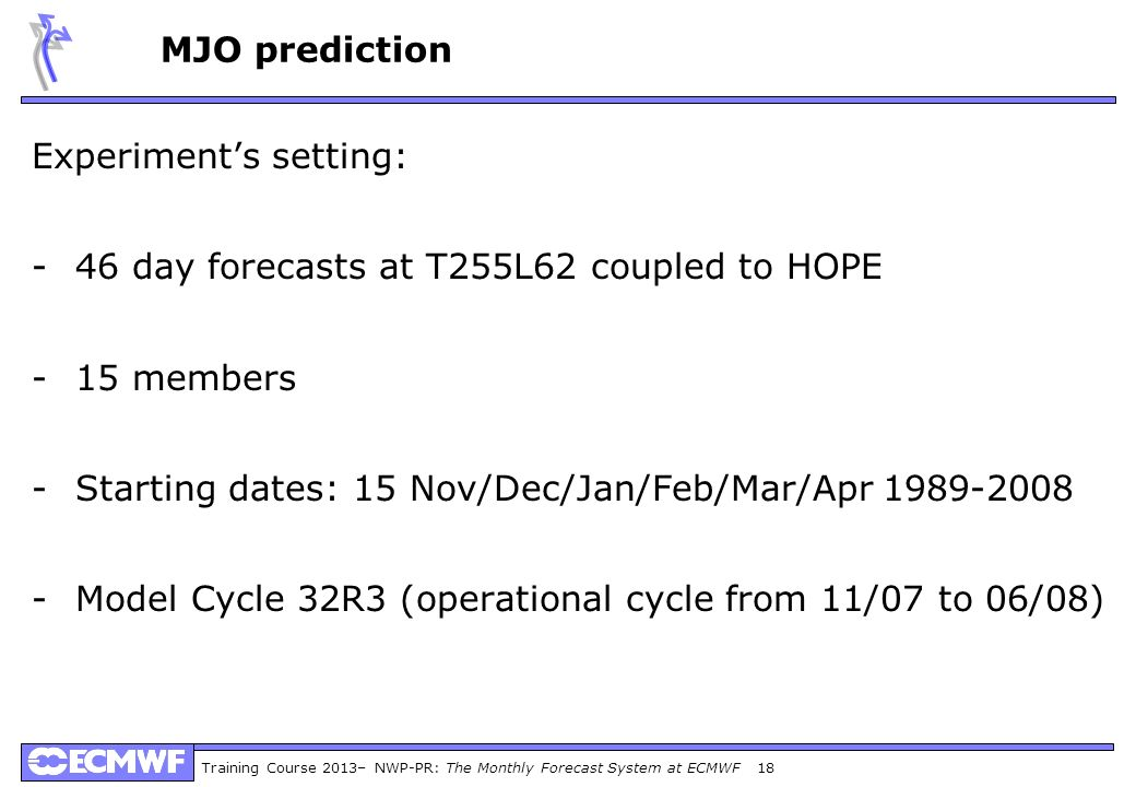 Training Course 2013– NWP-PR: The Monthly Forecast System at ECMWF 18 Experiments setting: -46 day forecasts at T255L62 coupled to HOPE -15 members -S
