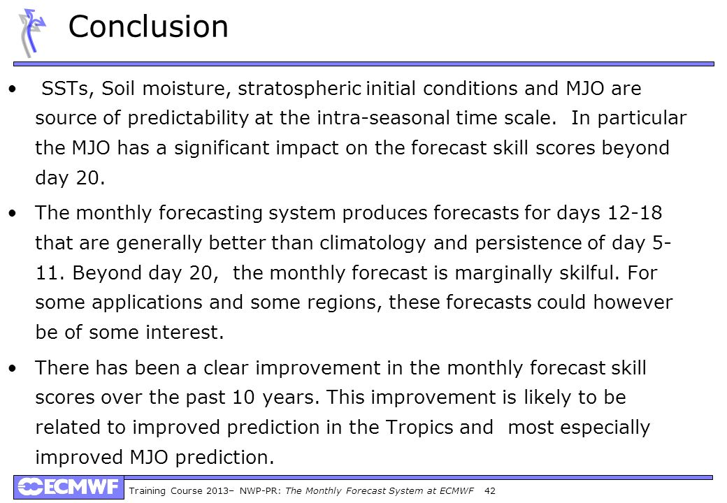 Training Course 2013– NWP-PR: The Monthly Forecast System at ECMWF 42 Conclusion SSTs, Soil moisture, stratospheric initial conditions and MJO are sou