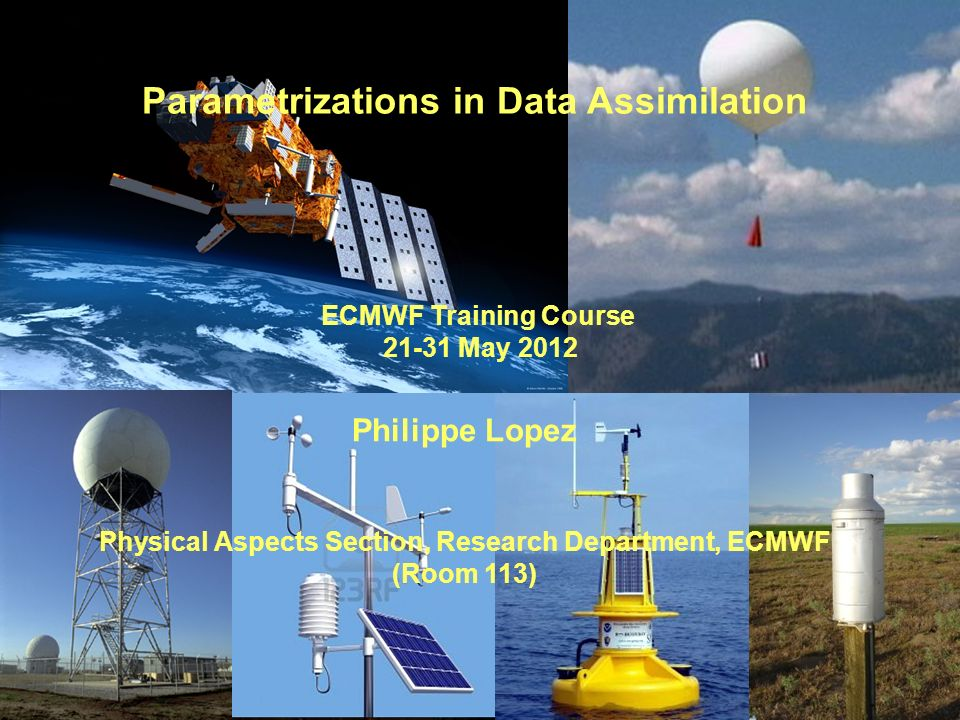 Parametrizations in Data Assimilation ECMWF Training Course 21-31 May 2012 Philippe Lopez Physical Aspects Section, Research Department, ECMWF (Room 1