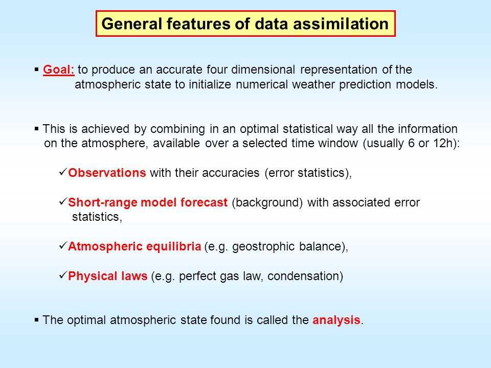 General features of data assimilation Goal: to produce an accurate four dimensional representation of the atmospheric state to initialize numerical we