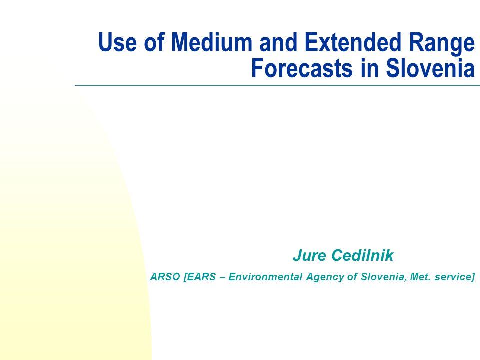 Use of Medium and Extended Range Forecasts in Slovenia Jure Cedilnik ARSO [EARS – Environmental Agency of Slovenia, Met. service]