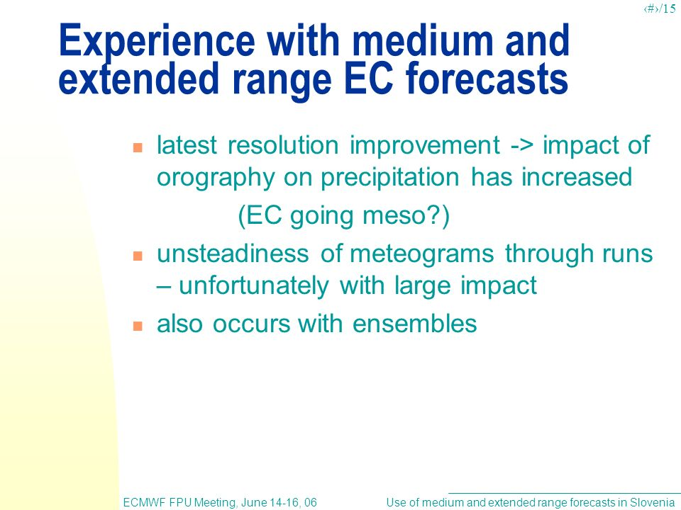 Use of medium and extended range forecasts in SloveniaECMWF FPU Meeting, June 14-16, 06 10/15 Experience with medium and extended range EC forecasts latest resolution improvement -> impact of orography on precipitation has increased (EC going meso?) unsteadiness of meteograms through runs – unfortunately with large impact also occurs with ensembles