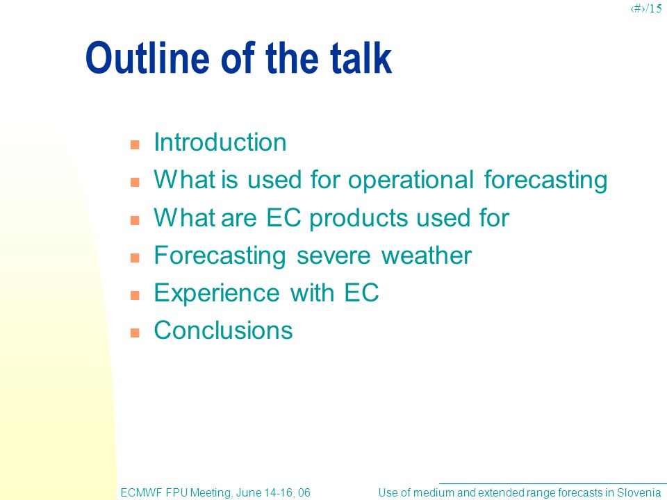 Use of medium and extended range forecasts in SloveniaECMWF FPU Meeting, June 14-16, 06 2/15 Outline of the talk Introduction What is used for operational forecasting What are EC products used for Forecasting severe weather Experience with EC Conclusions
