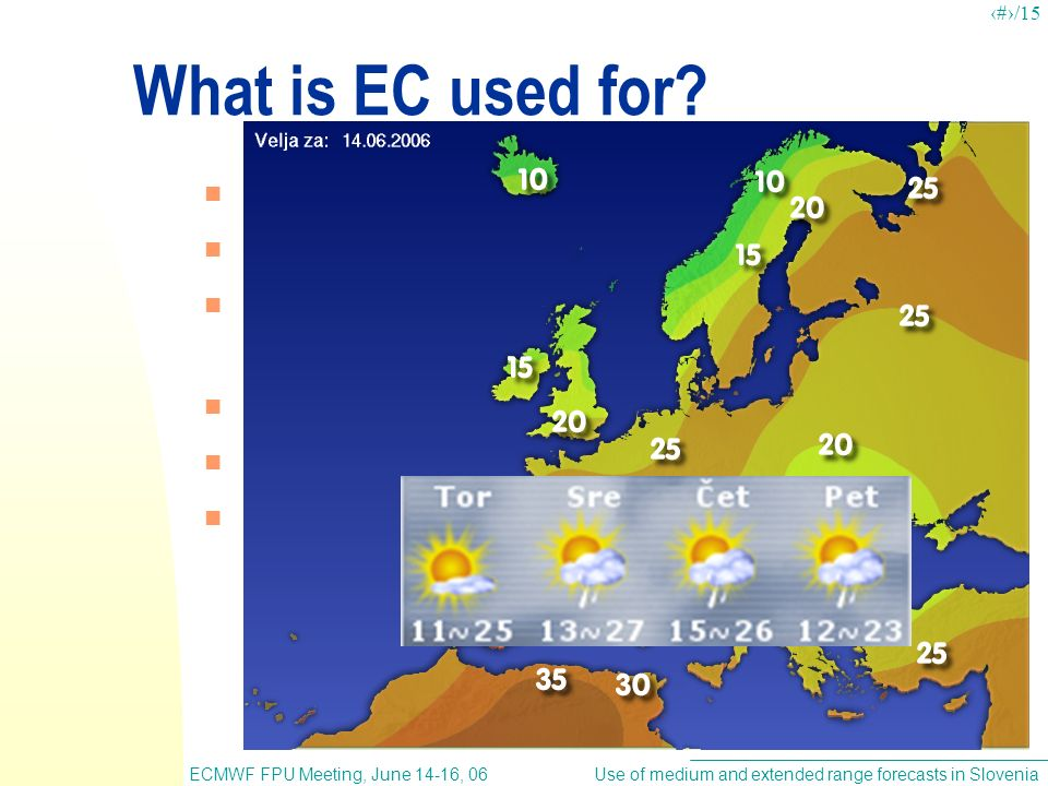 Use of medium and extended range forecasts in SloveniaECMWF FPU Meeting, June 14-16, 06 5/15 What is EC used for.