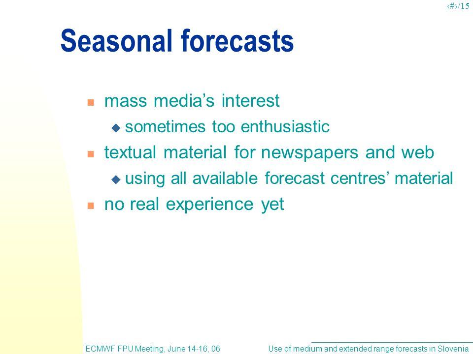 Use of medium and extended range forecasts in SloveniaECMWF FPU Meeting, June 14-16, 06 7/15 Seasonal forecasts mass medias interest sometimes too ent
