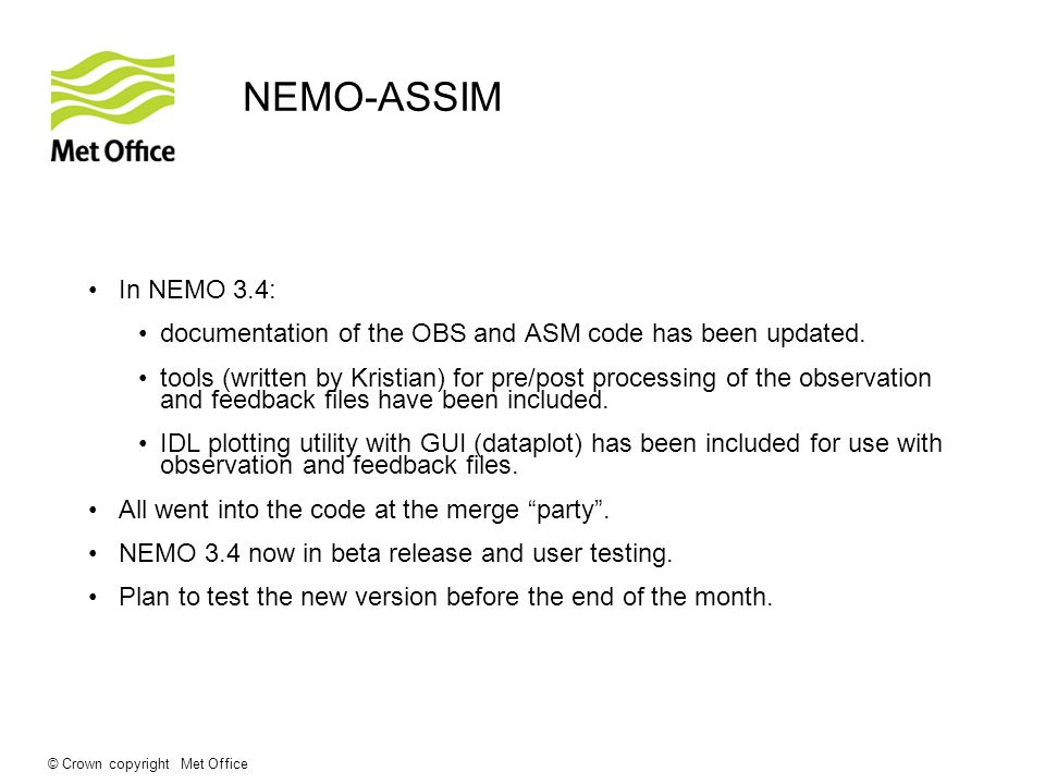 © Crown copyright Met Office NEMO-ASSIM In NEMO 3.4: documentation of the OBS and ASM code has been updated. tools (written by Kristian) for pre/post