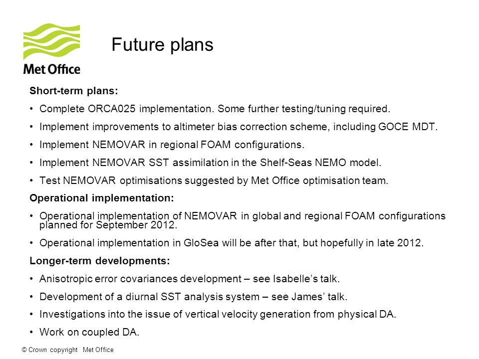 © Crown copyright Met Office Future plans Short-term plans: Complete ORCA025 implementation.
