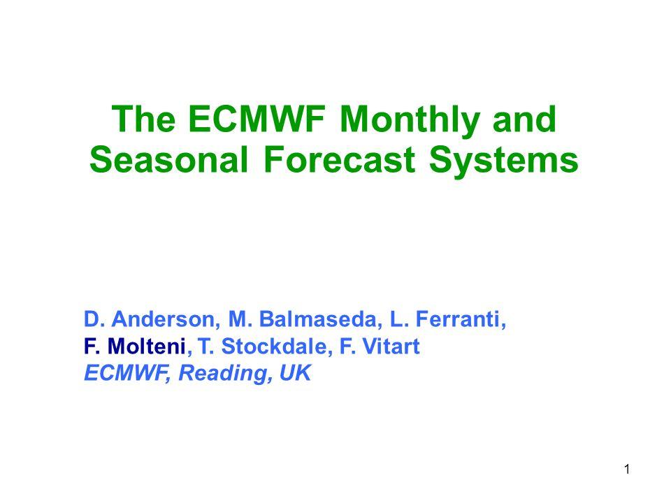 1 The ECMWF Monthly and Seasonal Forecast Systems D. Anderson, M. Balmaseda, L. Ferranti, F. Molteni, T. Stockdale, F. Vitart ECMWF, Reading, UK