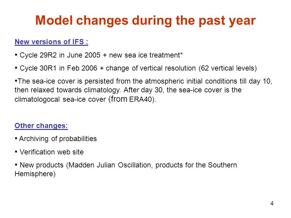 4 Model changes during the past year New versions of IFS : Cycle 29R2 in June 2005 + new sea ice treatment* Cycle 30R1 in Feb 2006 + change of vertica