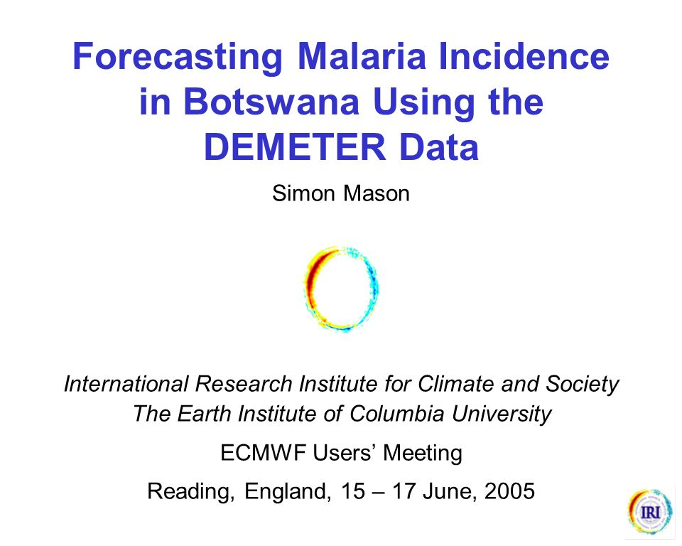 Forecasting Malaria Incidence in Botswana Using the DEMETER Data Simon Mason International Research Institute for Climate and Society The Earth Instit