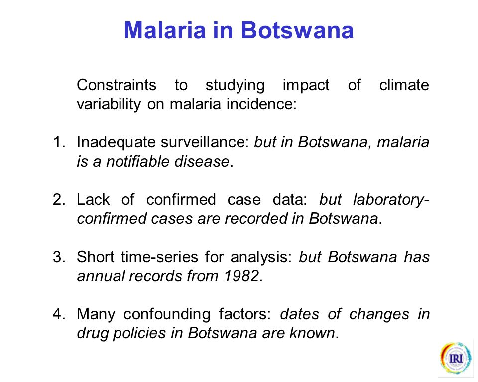 Malaria in Botswana Constraints to studying impact of climate variability on malaria incidence: 1.Inadequate surveillance: but in Botswana, malaria is
