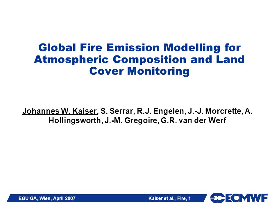 EGU GA, Wien, April 2007 Kaiser et al., Fire, 2 Outline Biomass Burning in Global Environmental Monitoring Biomass Burning in Atmospheric Composition Monitoring: The Global GEMS Systems Summary