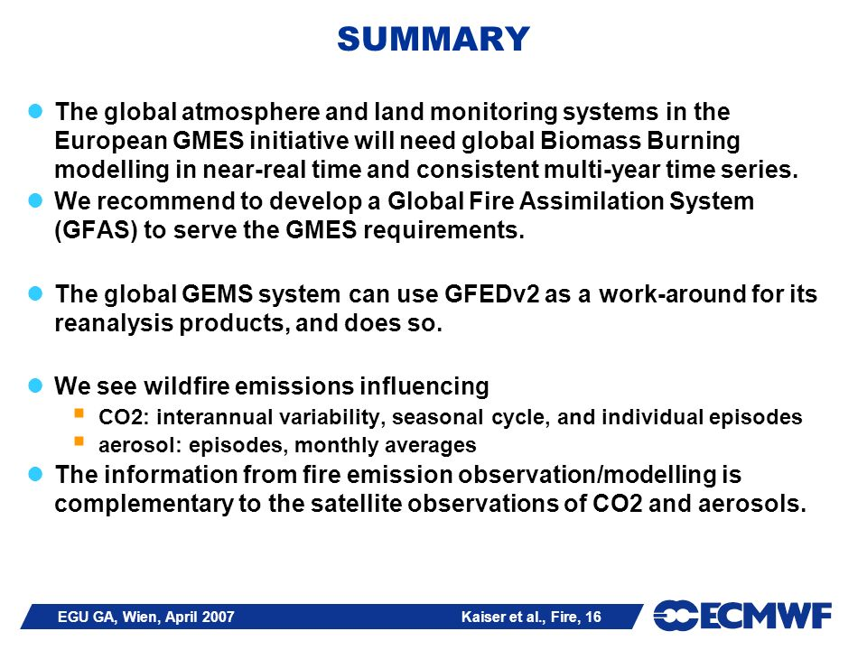 EGU GA, Wien, April 2007 Kaiser et al., Fire, 16 SUMMARY The global atmosphere and land monitoring systems in the European GMES initiative will need global Biomass Burning modelling in near-real time and consistent multi-year time series.