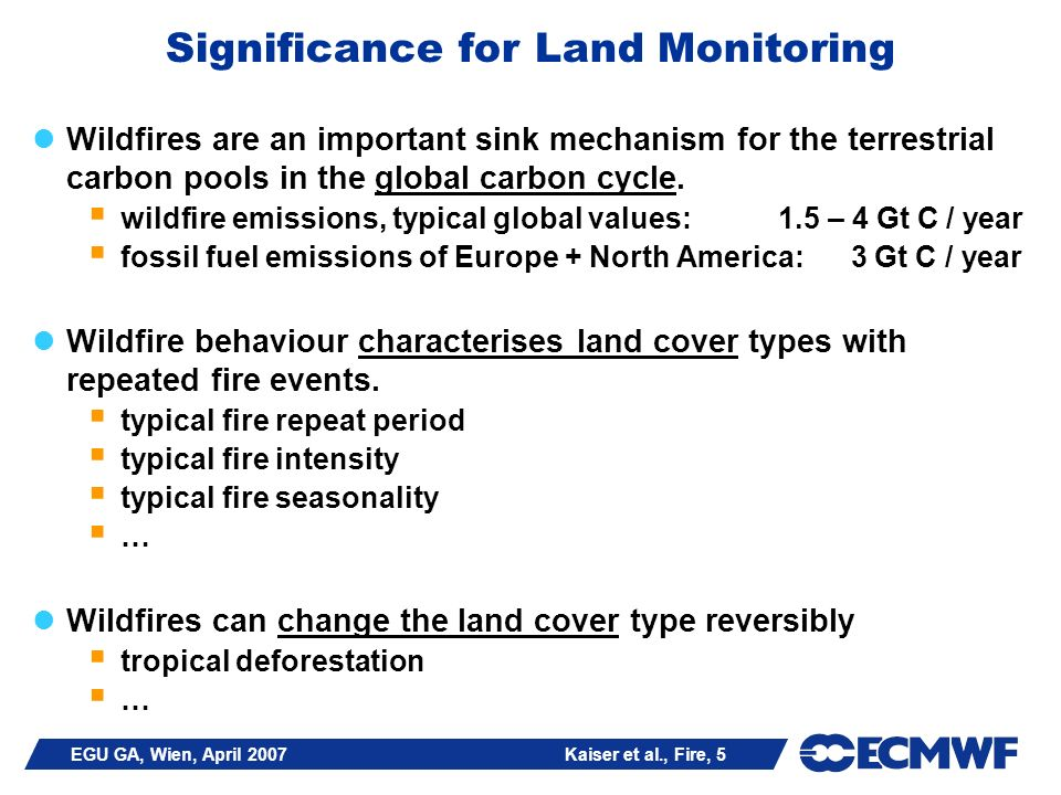 EGU GA, Wien, April 2007 Kaiser et al., Fire, 5 Significance for Land Monitoring Wildfires are an important sink mechanism for the terrestrial carbon pools in the global carbon cycle.