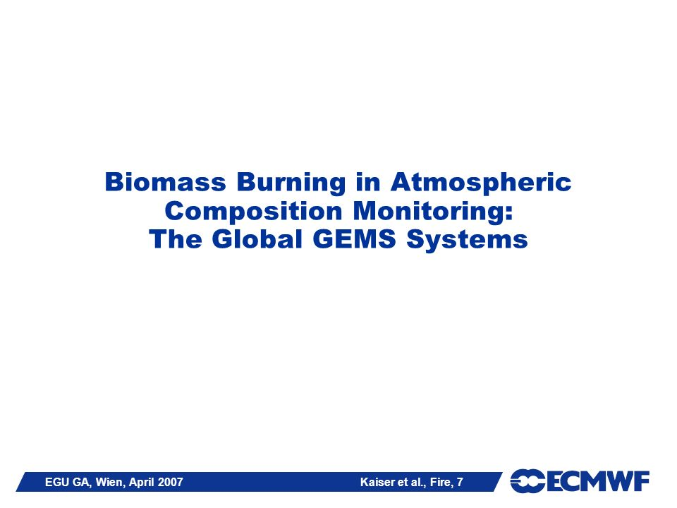 EGU GA, Wien, April 2007 Kaiser et al., Fire, 8 Global Fire Activities in GEMS @ ECMWF fire emission from inventory GFEDv2 [van der Werf et al., ACP 2006] hot spot fire observations from satellite-borne MODIS available fuel load from CASA vegetation model no near-real time availability time resolution: 8 days / 1 month Can be used as dummy for future Global Fire Assimilation System in reanalyses.