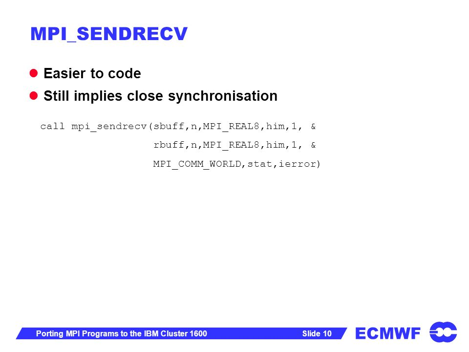 ECMWF Slide 10Porting MPI Programs to the IBM Cluster 1600 MPI_SENDRECV Easier to code Still implies close synchronisation call mpi_sendrecv(sbuff,n,MPI_REAL8,him,1, & rbuff,n,MPI_REAL8,him,1, & MPI_COMM_WORLD,stat,ierror)