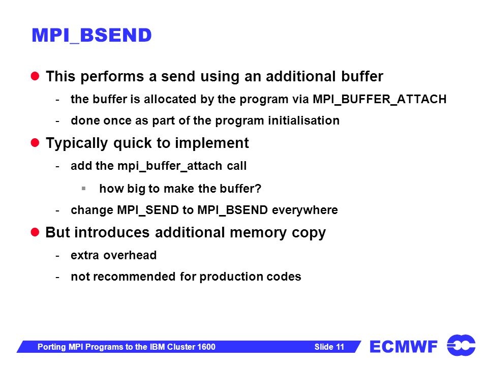 ECMWF Slide 11Porting MPI Programs to the IBM Cluster 1600 MPI_BSEND This performs a send using an additional buffer -the buffer is allocated by the program via MPI_BUFFER_ATTACH -done once as part of the program initialisation Typically quick to implement -add the mpi_buffer_attach call how big to make the buffer.