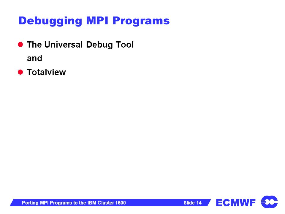 ECMWF Slide 14Porting MPI Programs to the IBM Cluster 1600 Debugging MPI Programs The Universal Debug Tool and Totalview