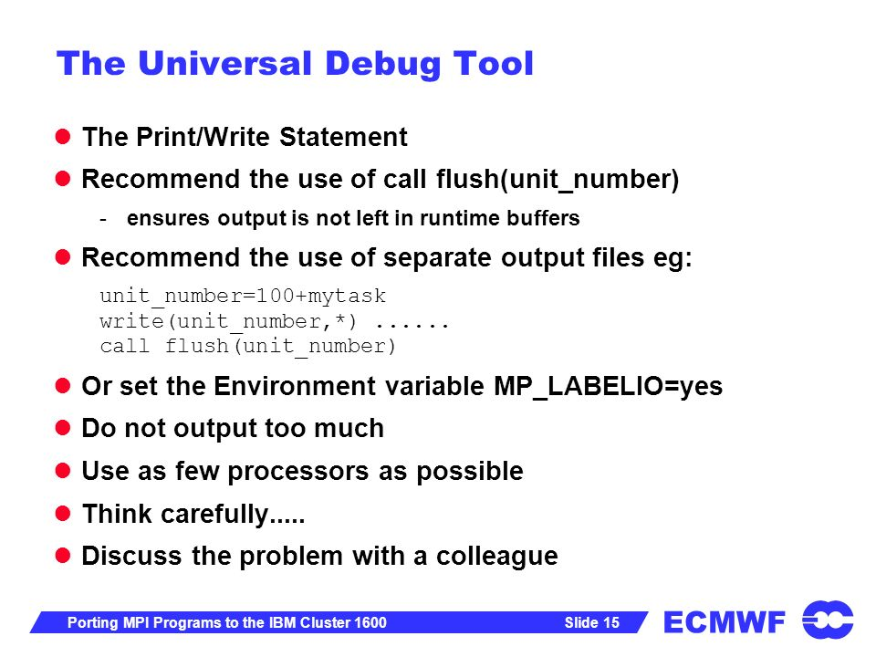 ECMWF Slide 15Porting MPI Programs to the IBM Cluster 1600 The Universal Debug Tool The Print/Write Statement Recommend the use of call flush(unit_number) -ensures output is not left in runtime buffers Recommend the use of separate output files eg: unit_number=100+mytask write(unit_number,*)......