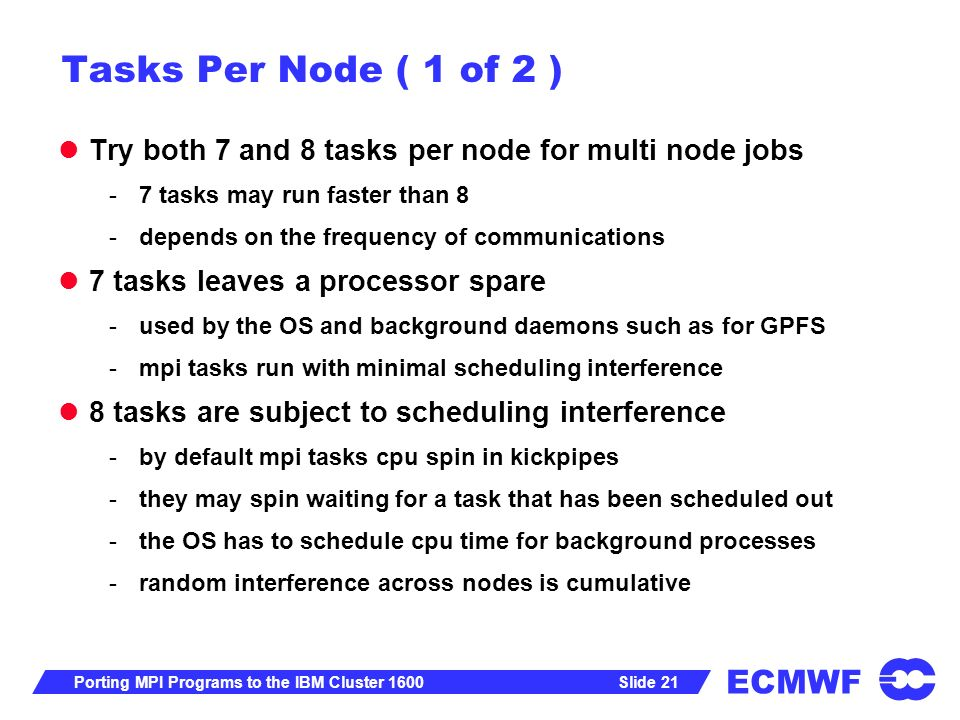 ECMWF Slide 21Porting MPI Programs to the IBM Cluster 1600 Tasks Per Node ( 1 of 2 ) Try both 7 and 8 tasks per node for multi node jobs -7 tasks may run faster than 8 -depends on the frequency of communications 7 tasks leaves a processor spare -used by the OS and background daemons such as for GPFS -mpi tasks run with minimal scheduling interference 8 tasks are subject to scheduling interference -by default mpi tasks cpu spin in kickpipes -they may spin waiting for a task that has been scheduled out -the OS has to schedule cpu time for background processes -random interference across nodes is cumulative