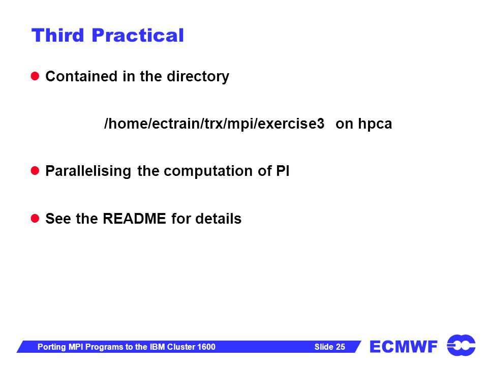 ECMWF Slide 25Porting MPI Programs to the IBM Cluster 1600 Third Practical Contained in the directory /home/ectrain/trx/mpi/exercise3 on hpca Parallelising the computation of PI See the README for details