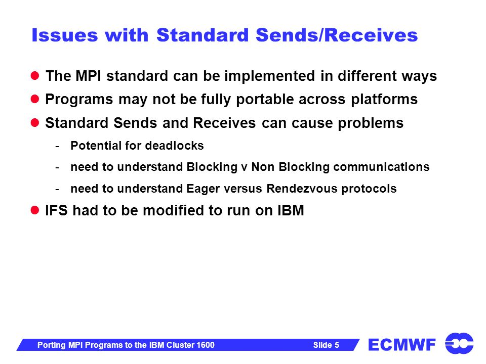 ECMWF Slide 5Porting MPI Programs to the IBM Cluster 1600 Issues with Standard Sends/Receives The MPI standard can be implemented in different ways Programs may not be fully portable across platforms Standard Sends and Receives can cause problems -Potential for deadlocks -need to understand Blocking v Non Blocking communications -need to understand Eager versus Rendezvous protocols IFS had to be modified to run on IBM
