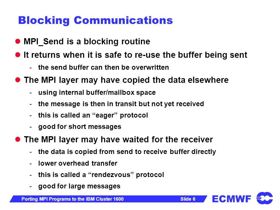ECMWF Slide 6Porting MPI Programs to the IBM Cluster 1600 Blocking Communications MPI_Send is a blocking routine It returns when it is safe to re-use the buffer being sent -the send buffer can then be overwritten The MPI layer may have copied the data elsewhere -using internal buffer/mailbox space -the message is then in transit but not yet received -this is called an eager protocol -good for short messages The MPI layer may have waited for the receiver -the data is copied from send to receive buffer directly -lower overhead transfer -this is called a rendezvous protocol -good for large messages