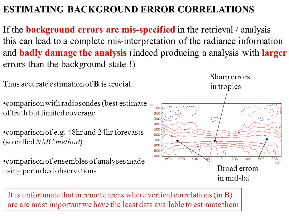 ESTIMATING BACKGROUND ERROR CORRELATIONS If the background errors are mis-specified in the retrieval / analysis this can lead to a complete mis-interpretation of the radiance information and badly damage the analysis (indeed producing a analysis with larger errors than the background state !) Thus accurate estimation of B is crucial: comparison with radiosondes (best estimate of truth but limited coverage comparison of e.g.