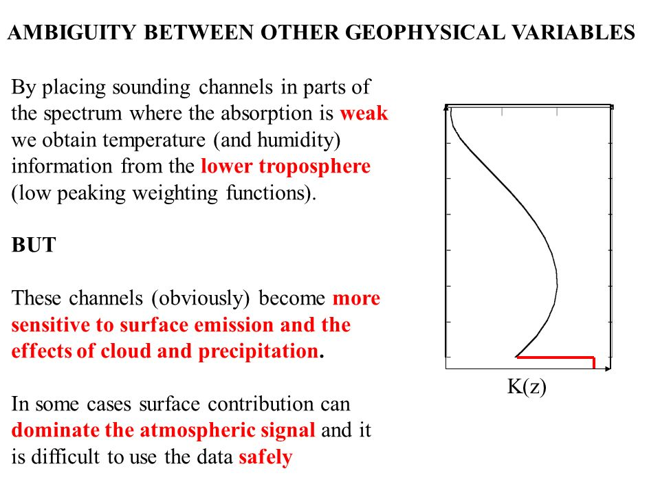 AMBIGUITY BETWEEN OTHER GEOPHYSICAL VARIABLES By placing sounding channels in parts of the spectrum where the absorption is weak we obtain temperature (and humidity) information from the lower troposphere (low peaking weighting functions).