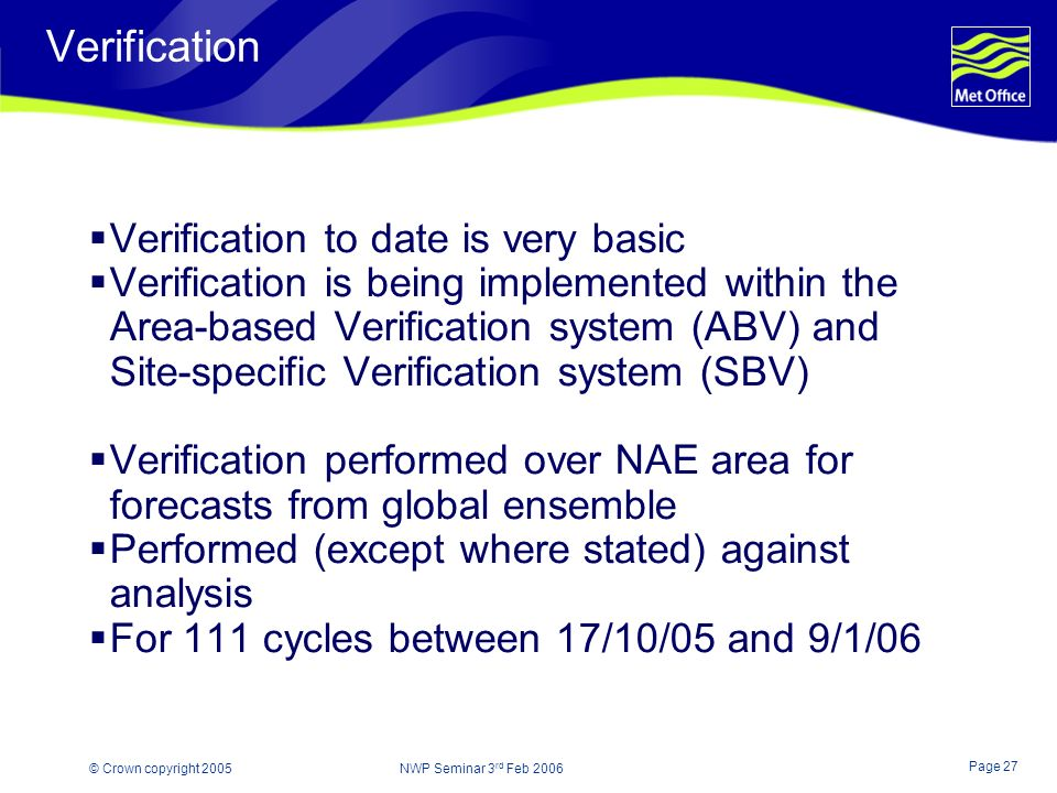 Page 27 © Crown copyright 2005 NWP Seminar 3 rd Feb 2006 Verification Verification to date is very basic Verification is being implemented within the Area-based Verification system (ABV) and Site-specific Verification system (SBV) Verification performed over NAE area for forecasts from global ensemble Performed (except where stated) against analysis For 111 cycles between 17/10/05 and 9/1/06