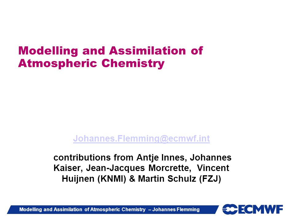 Modelling and Assimilation of Atmospheric Chemistry – Johannes Flemming Modelling and Assimilation of Atmospheric Chemistry Johannes.Flemming@ecmwf.in
