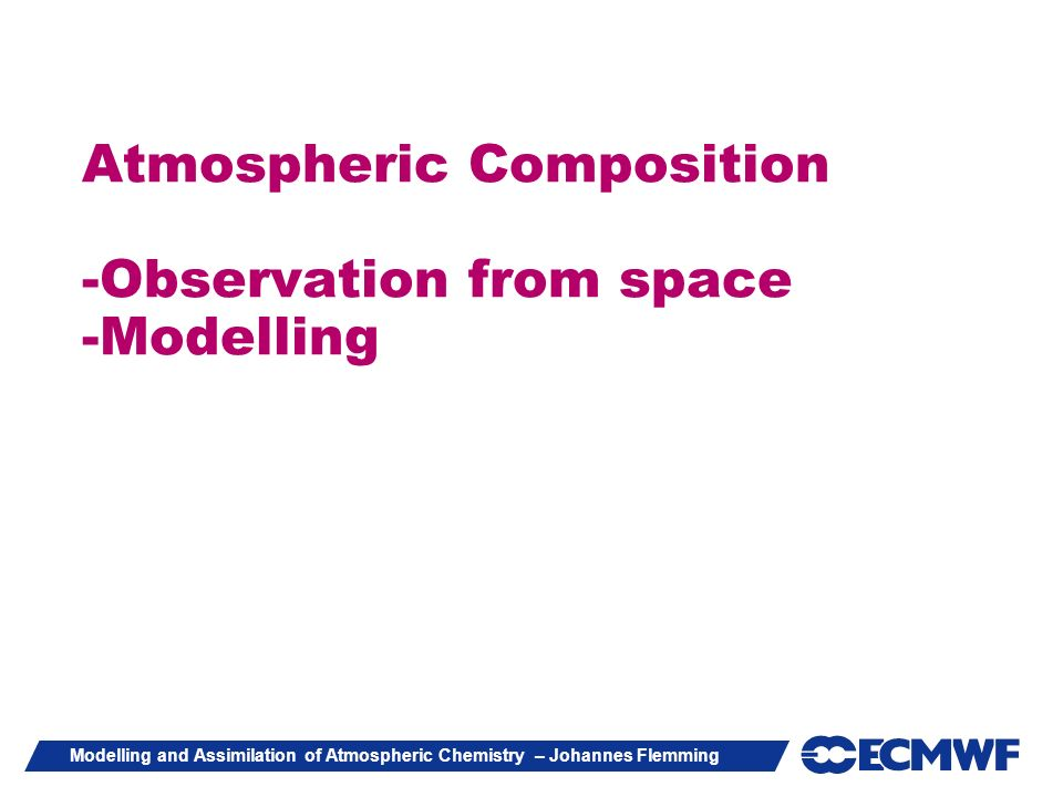 Modelling and Assimilation of Atmospheric Chemistry – Johannes Flemming Atmospheric Composition -Observation from space -Modelling