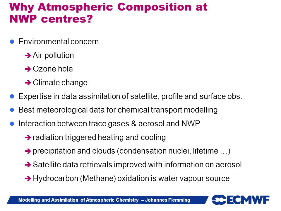 Modelling and Assimilation of Atmospheric Chemistry – Johannes Flemming Why Atmospheric Composition at NWP centres? Environmental concern Air pollutio
