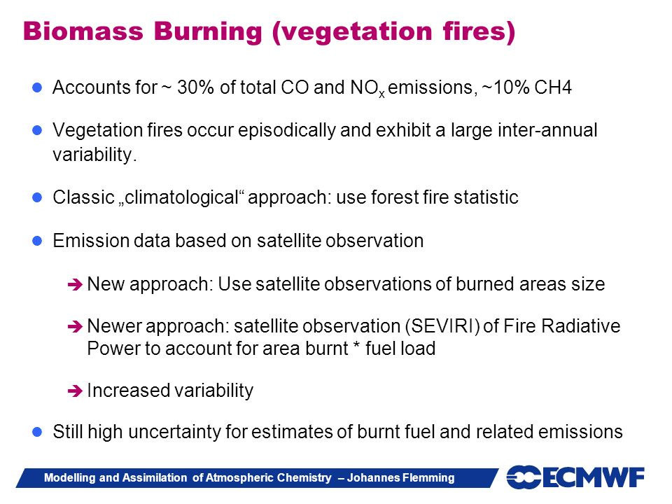 Modelling and Assimilation of Atmospheric Chemistry – Johannes Flemming Biomass Burning (vegetation fires) Accounts for ~ 30% of total CO and NO x emi