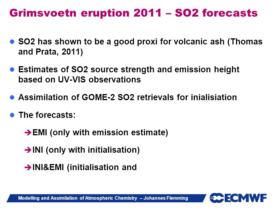 Modelling and Assimilation of Atmospheric Chemistry – Johannes Flemming Grimsvoetn eruption 2011 – SO2 forecasts SO2 has shown to be a good proxi for