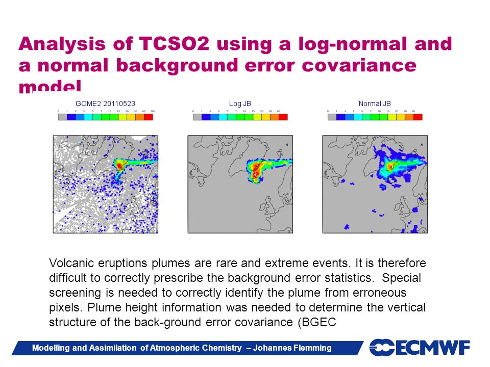 Modelling and Assimilation of Atmospheric Chemistry – Johannes Flemming Analysis of TCSO2 using a log-normal and a normal background error covariance