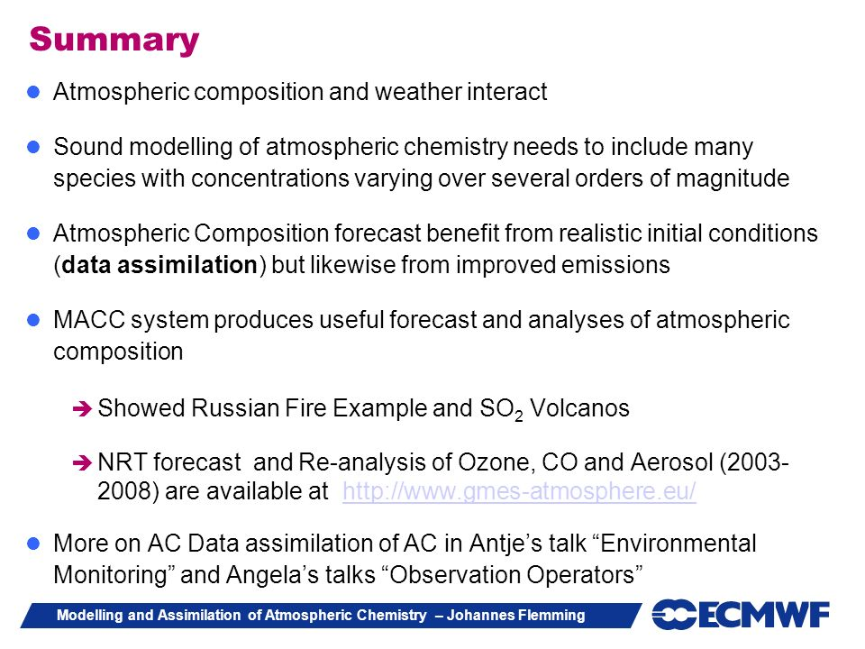 Modelling and Assimilation of Atmospheric Chemistry – Johannes Flemming Summary Atmospheric composition and weather interact Sound modelling of atmosp