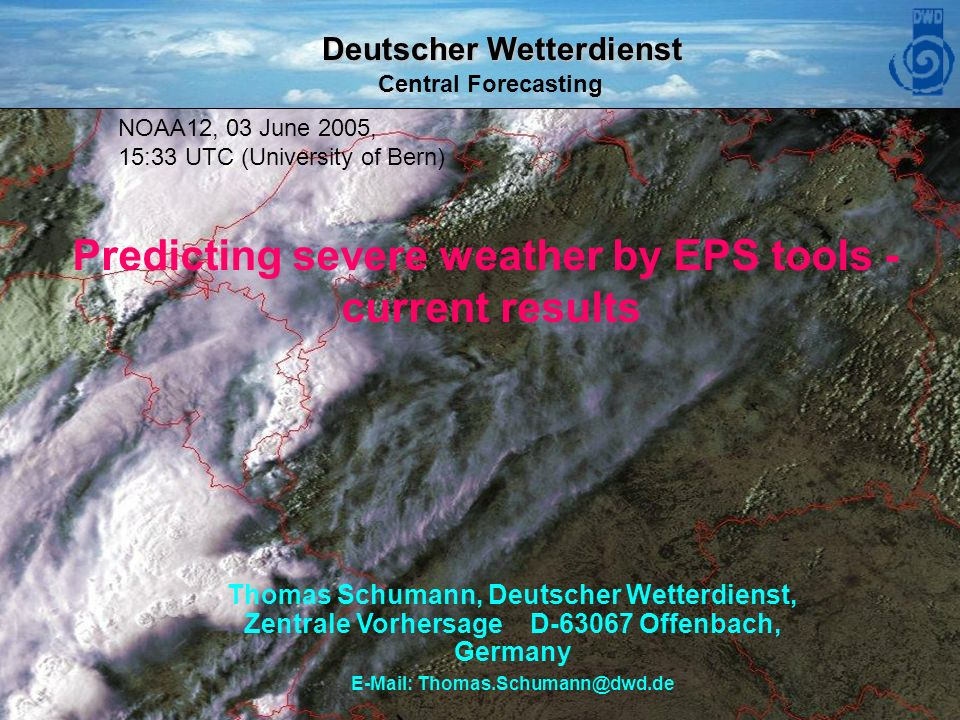Deutscher Wetterdienst Central Forecasting DWD ECMWF Forecast Product Users Meeting June Predicting severe weather by EPS tools - current results Thomas Schumann, Deutscher Wetterdienst, Zentrale Vorhersage D Offenbach, Germany   NOAA12, 03 June 2005, 15:33 UTC (University of Bern)